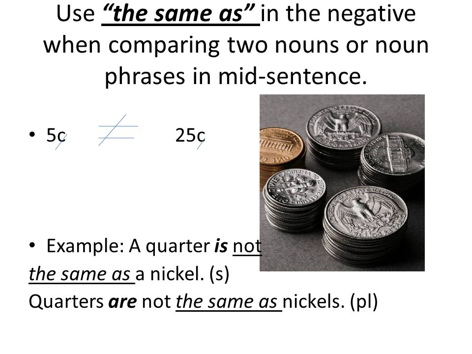 Use the same as in the negative when comparing two nouns or noun phrases in mid-sentence.