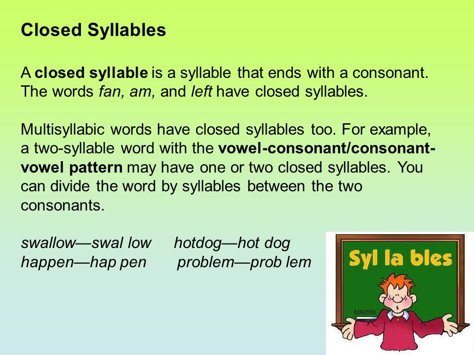 Closed Syllables A closed syllable is a syllable that ends with a consonant. The words fan, am, and left have closed syllables.