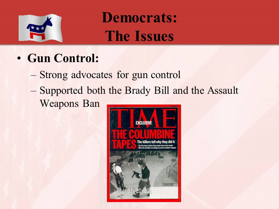 Democrats: The Issues Gun Control: Strong advocates for gun control