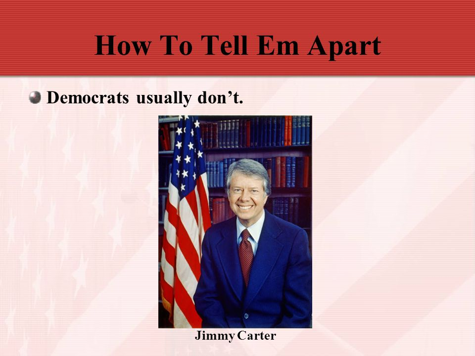 How To Tell Em Apart Democrats usually don't. Jimmy Carter