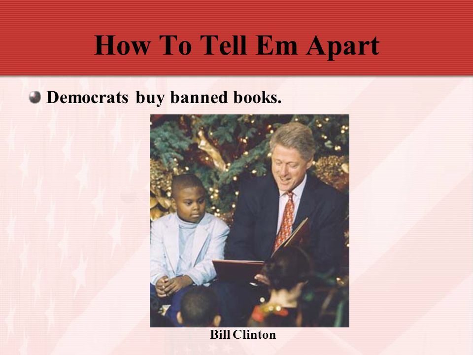 How To Tell Em Apart Democrats buy banned books. Bill Clinton