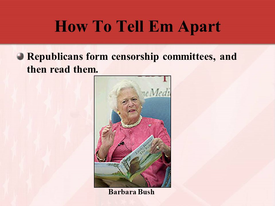 How To Tell Em Apart Republicans form censorship committees, and then read them. Barbara Bush