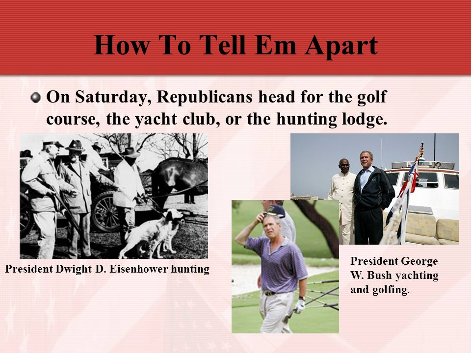 How To Tell Em Apart On Saturday, Republicans head for the golf course, the yacht club, or the hunting lodge.