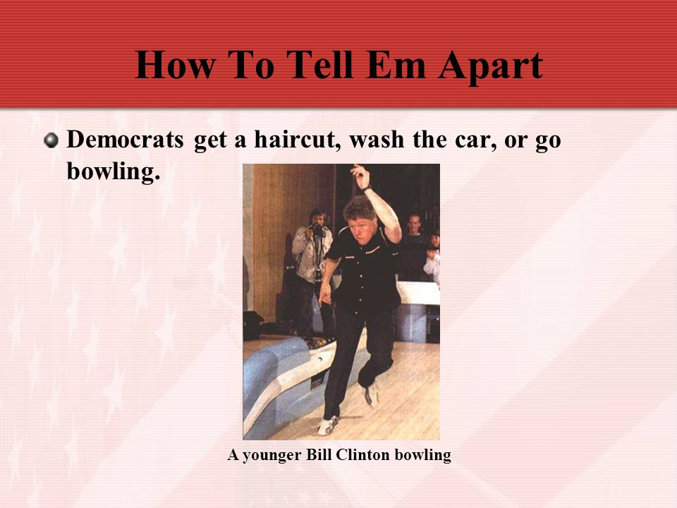 How To Tell Em Apart Democrats get a haircut, wash the car, or go bowling.
