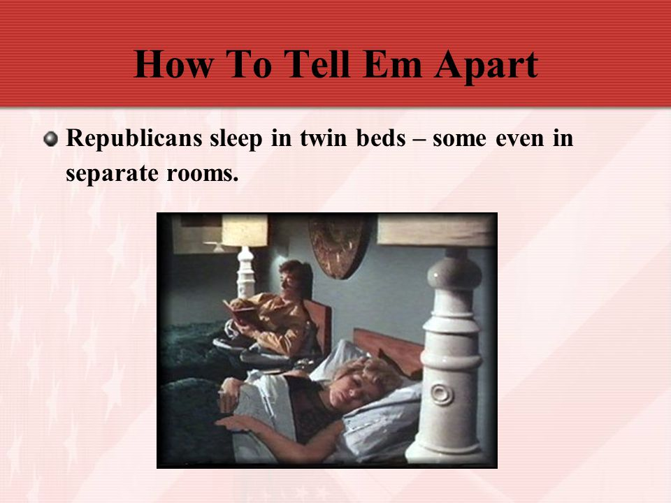 How To Tell Em Apart Republicans sleep in twin beds – some even in separate rooms.