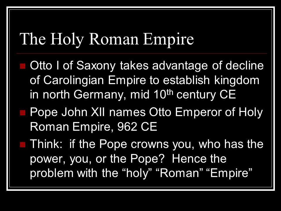 The Holy Roman Empire Otto I of Saxony takes advantage of decline of Carolingian Empire to establish kingdom in north Germany, mid 10th century CE.