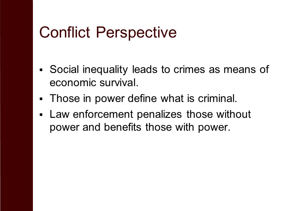 Conflict Perspective Social inequality leads to crimes as means of economic survival. Those in power define what is criminal.