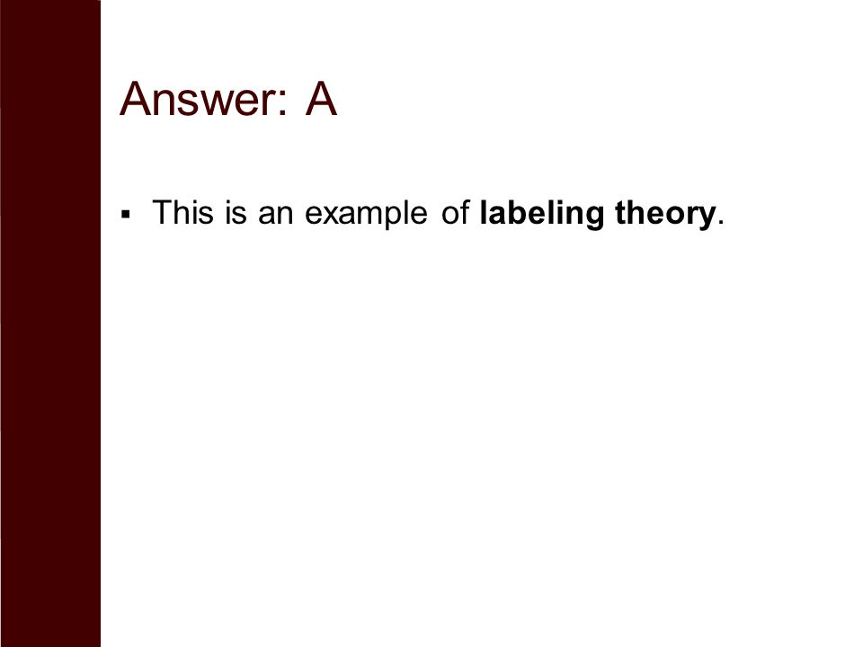 Answer: A This is an example of labeling theory.