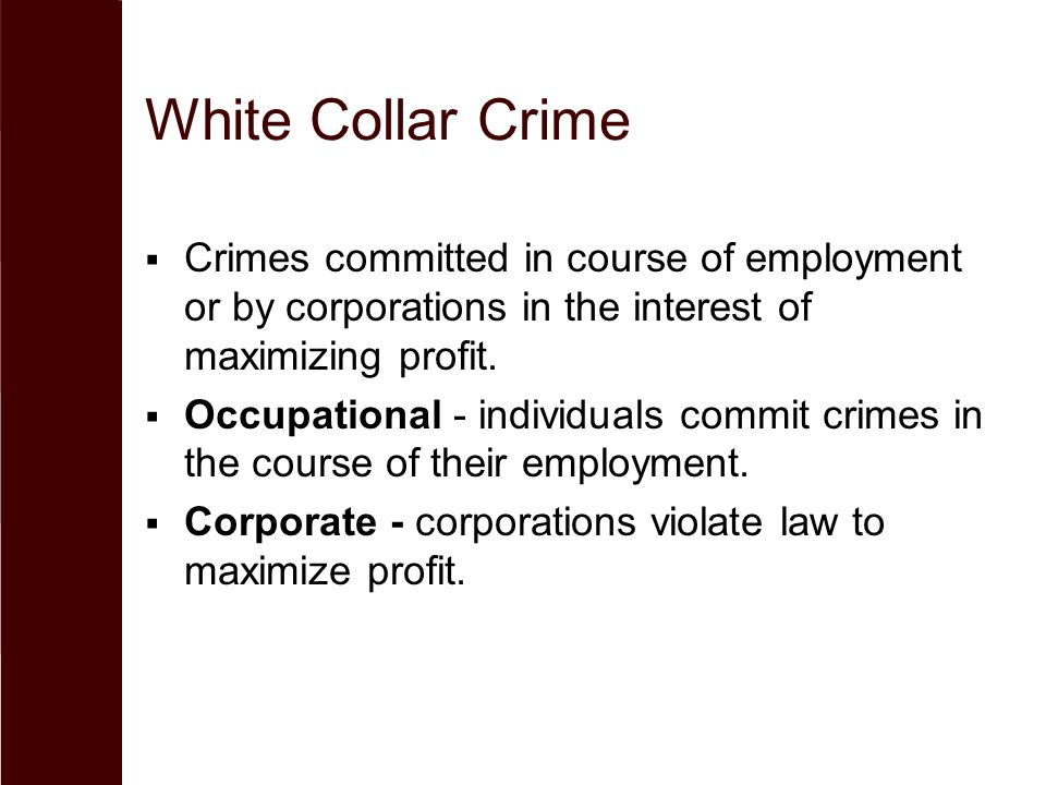 White Collar Crime Crimes committed in course of employment or by corporations in the interest of maximizing profit.