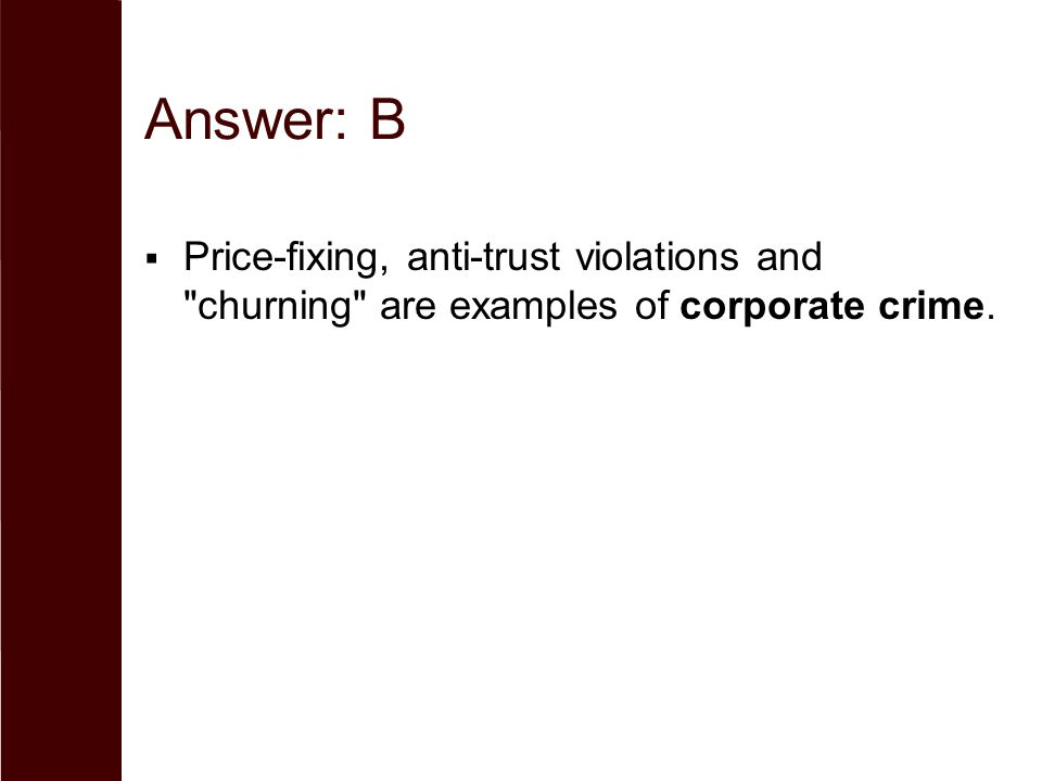 Answer: B Price-fixing, anti-trust violations and churning are examples of corporate crime.