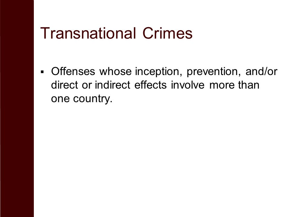 Transnational Crimes Offenses whose inception, prevention, and/or direct or indirect effects involve more than one country.