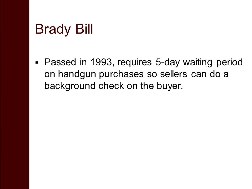 Brady Bill Passed in 1993, requires 5-day waiting period on handgun purchases so sellers can do a background check on the buyer.