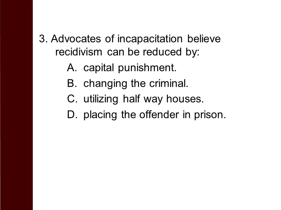 3. Advocates of incapacitation believe recidivism can be reduced by: