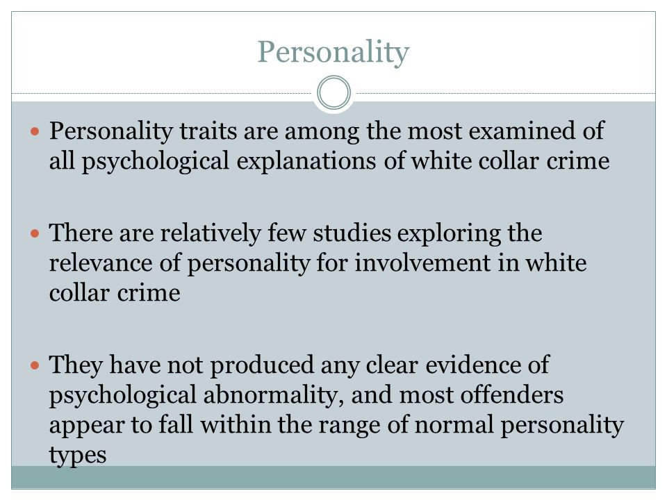 Personality Personality traits are among the most examined of all psychological explanations of white collar crime.