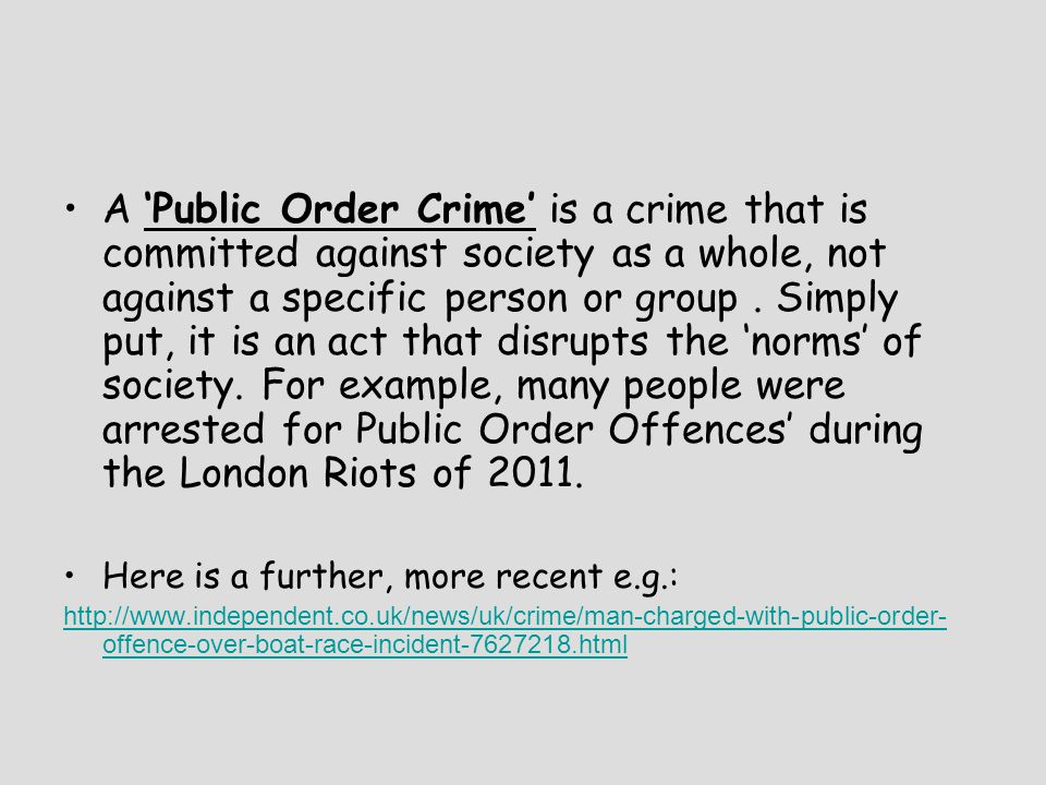 A 'Public Order Crime' is a crime that is committed against society as a whole, not against a specific person or group . Simply put, it is an act that disrupts the 'norms' of society. For example, many people were arrested for Public Order Offences' during the London Riots of 2011.