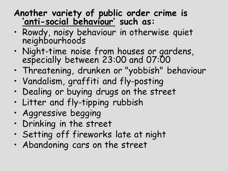 Another variety of public order crime is 'anti-social behaviour' such as: