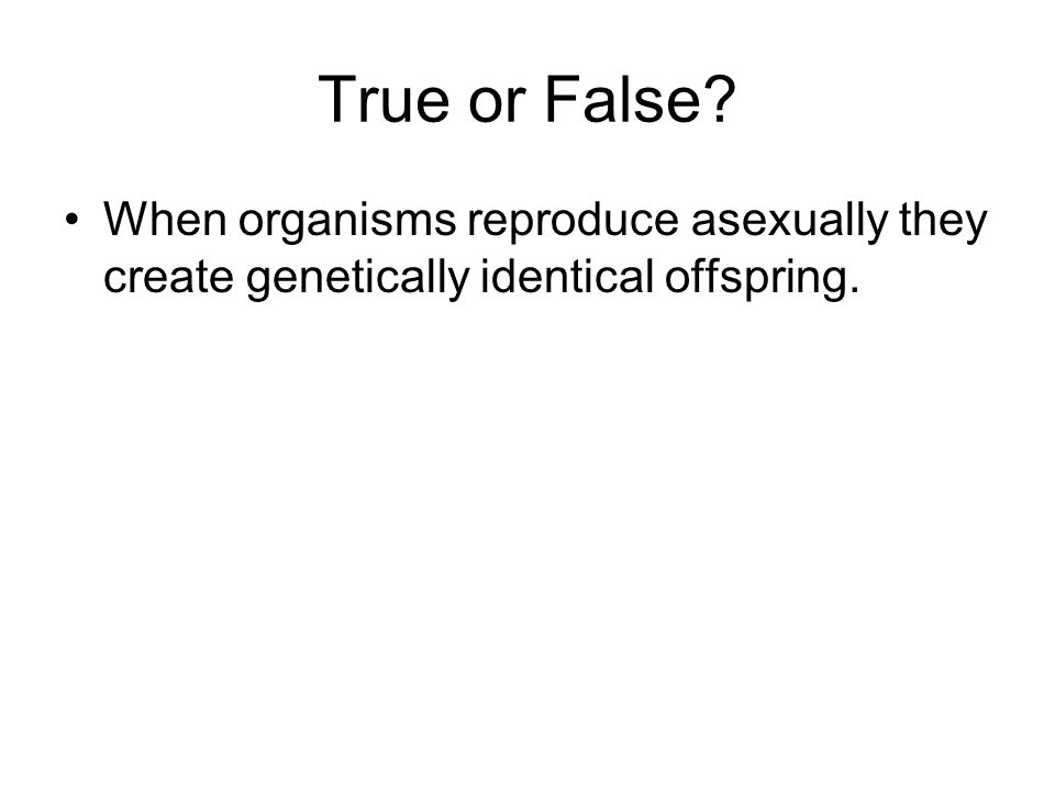 True or False When organisms reproduce asexually they create genetically identical offspring. true