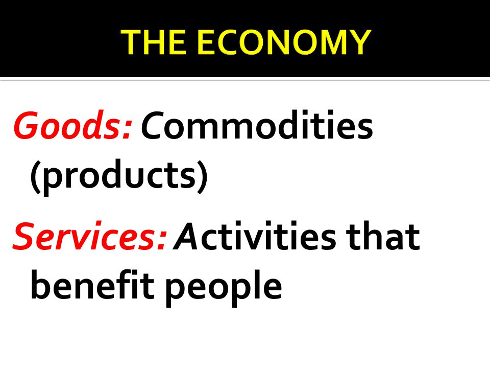Goods: Commodities (products) Services: Activities that benefit people