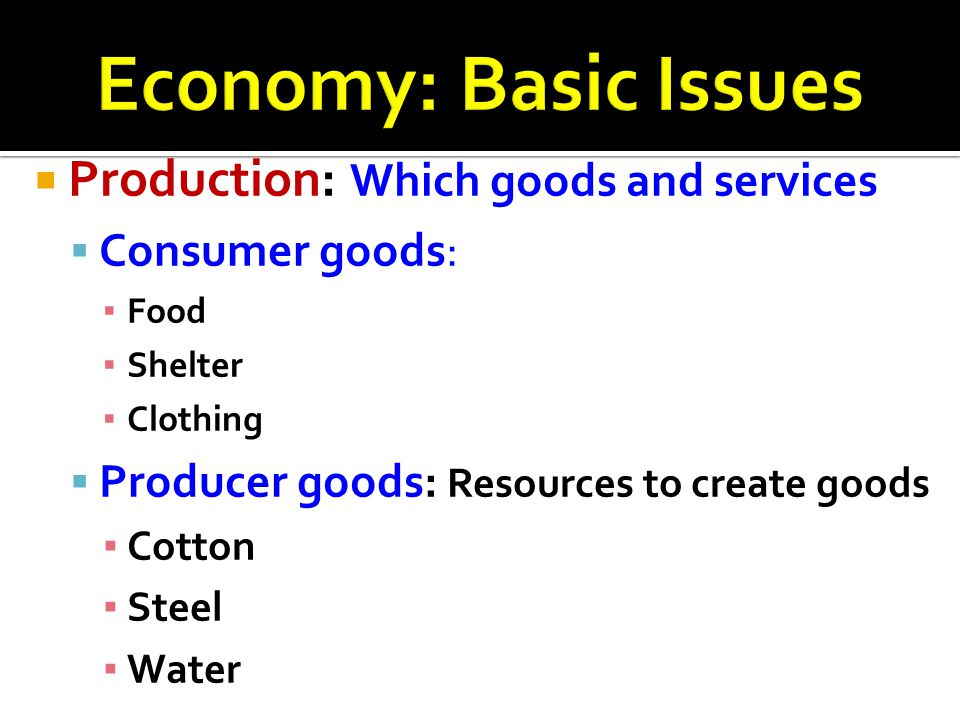 Economy: Basic Issues Production: Which goods and services