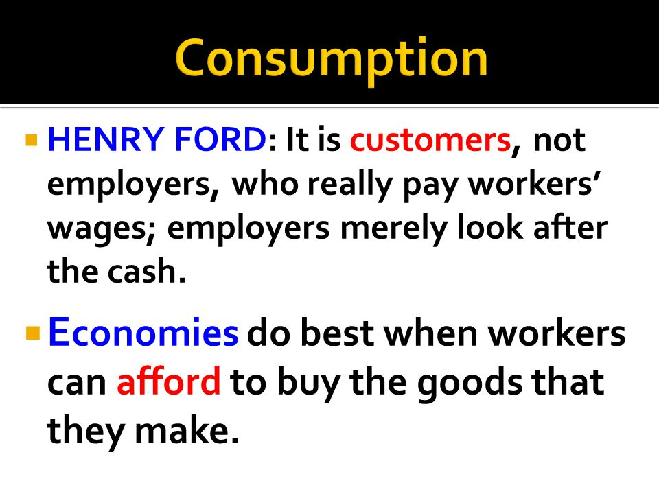 C0nsumption HENRY FORD: It is customers, not employers, who really pay workers' wages; employers merely look after the cash.