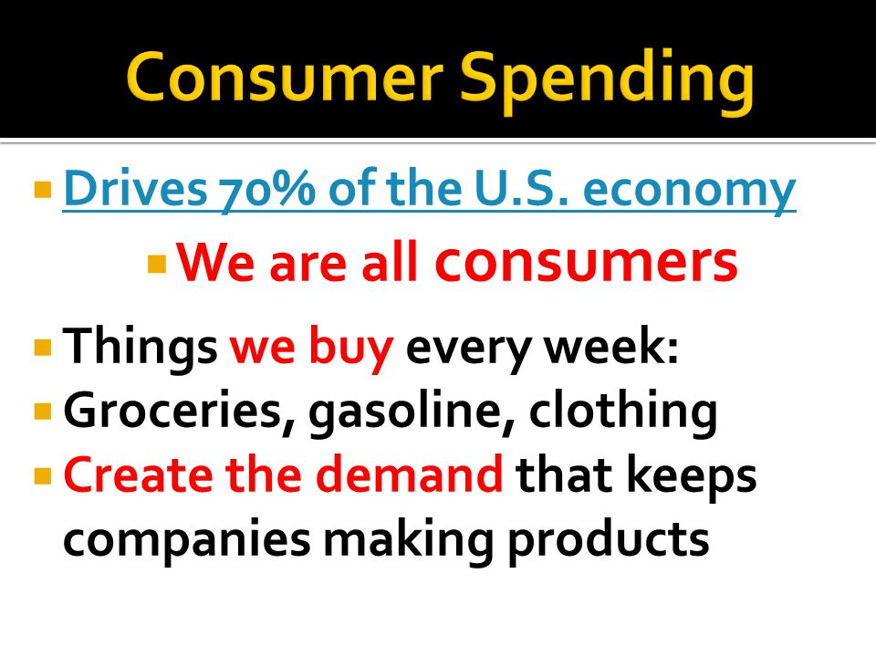 Consumer Spending We are all consumers Drives 70% of the U.S. economy