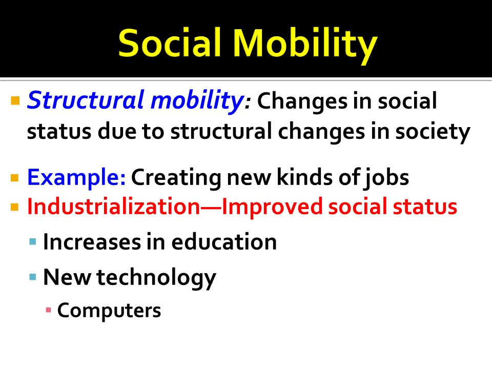 Social Mobility Structural mobility: Changes in social status due to structural changes in society.