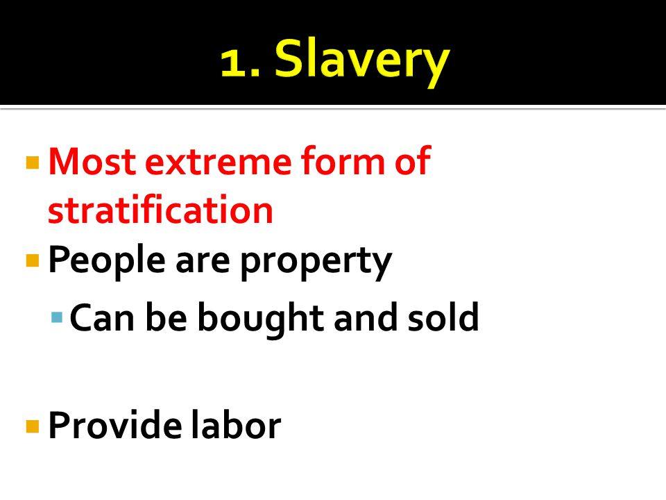 1. Slavery Most extreme form of stratification People are property