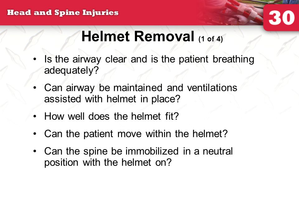 Helmet Removal (1 of 4) Is the airway clear and is the patient breathing adequately
