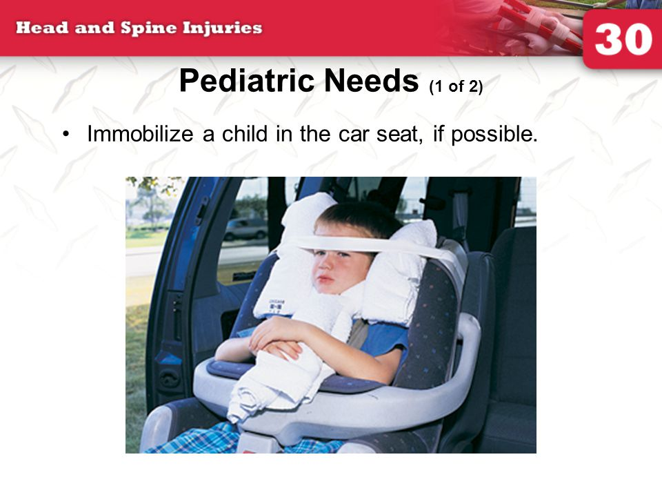 Pediatric Needs (1 of 2) Immobilize a child in the car seat, if possible.