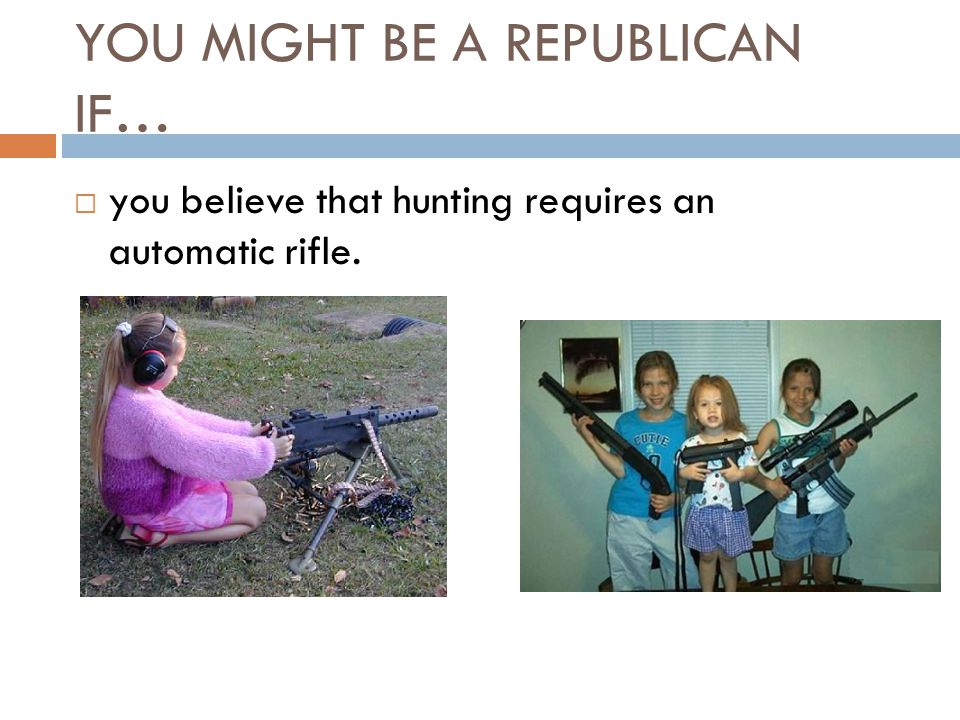 YOU MIGHT BE A REPUBLICAN IF…