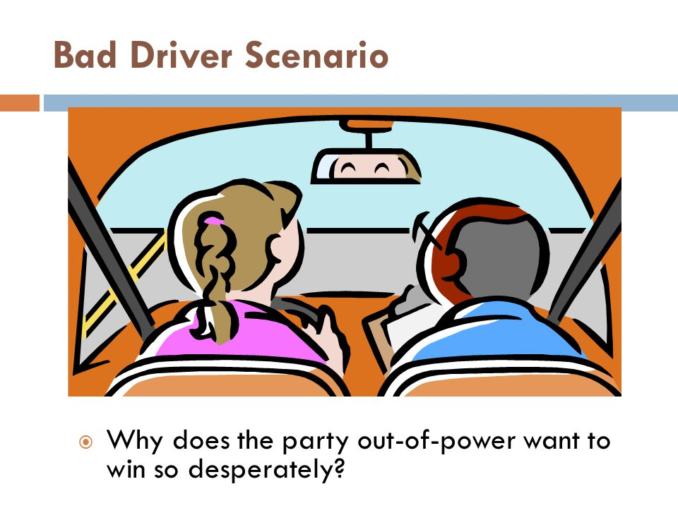 Bad Driver Scenario Why does the party out-of-power want to win so desperately