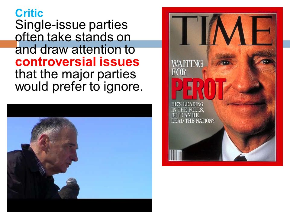 Critic Single-issue parties often take stands on and draw attention to controversial issues that the major parties would prefer to ignore.