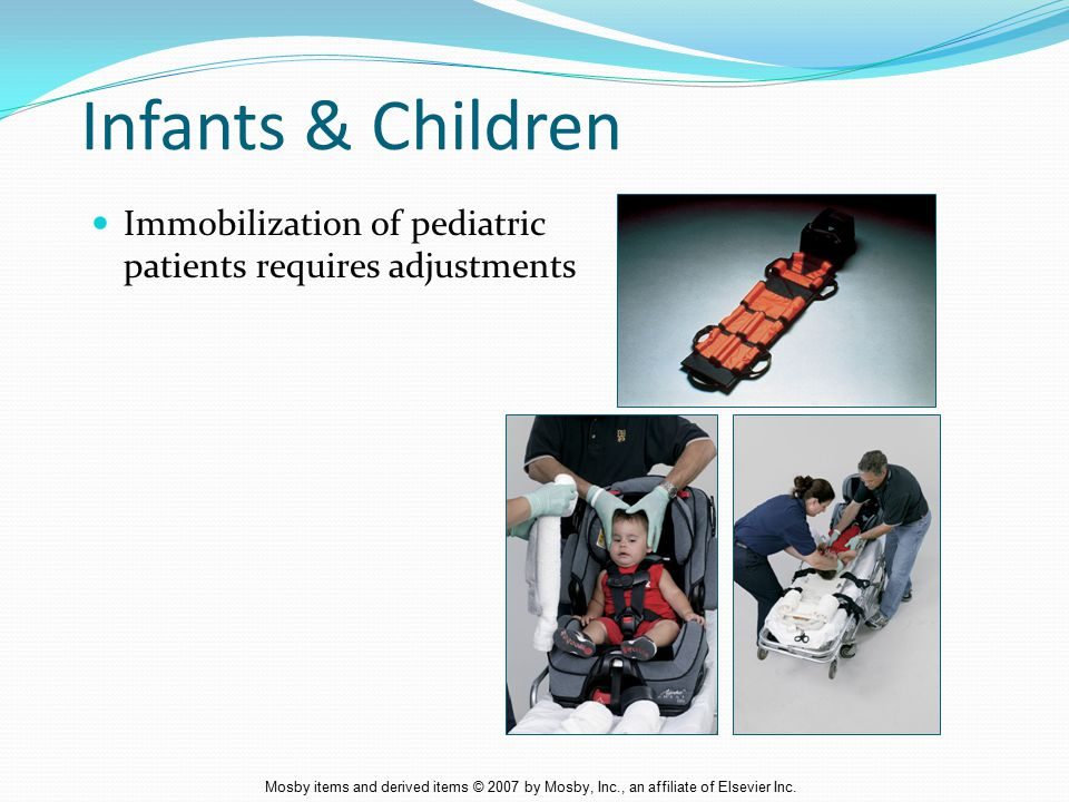 Infants & Children Immobilization of pediatric patients requires adjustments.