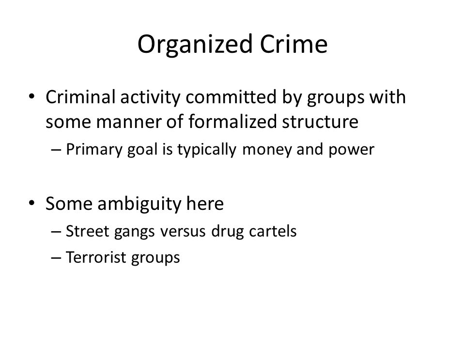 Organized Crime Criminal activity committed by groups with some manner of formalized structure. Primary goal is typically money and power.