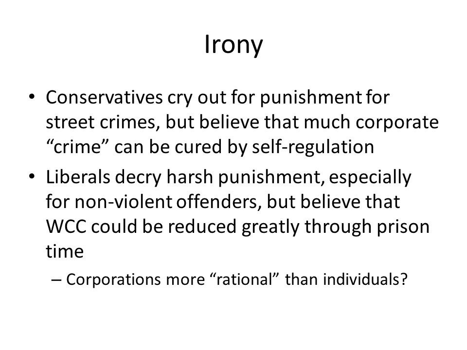 Irony Conservatives cry out for punishment for street crimes, but believe that much corporate crime can be cured by self-regulation.
