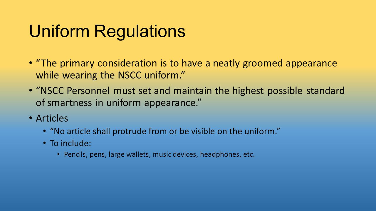 Uniform Regulations The primary consideration is to have a neatly groomed appearance while wearing the NSCC uniform.