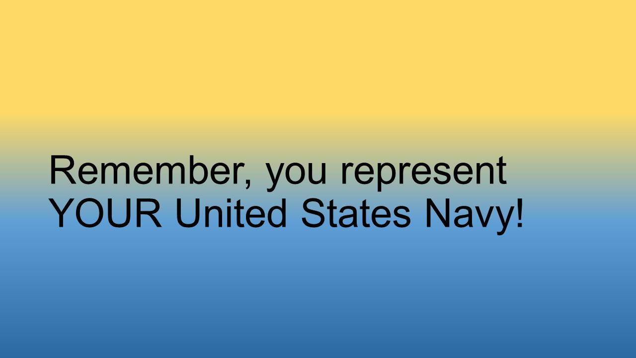 Remember, you represent YOUR United States Navy!