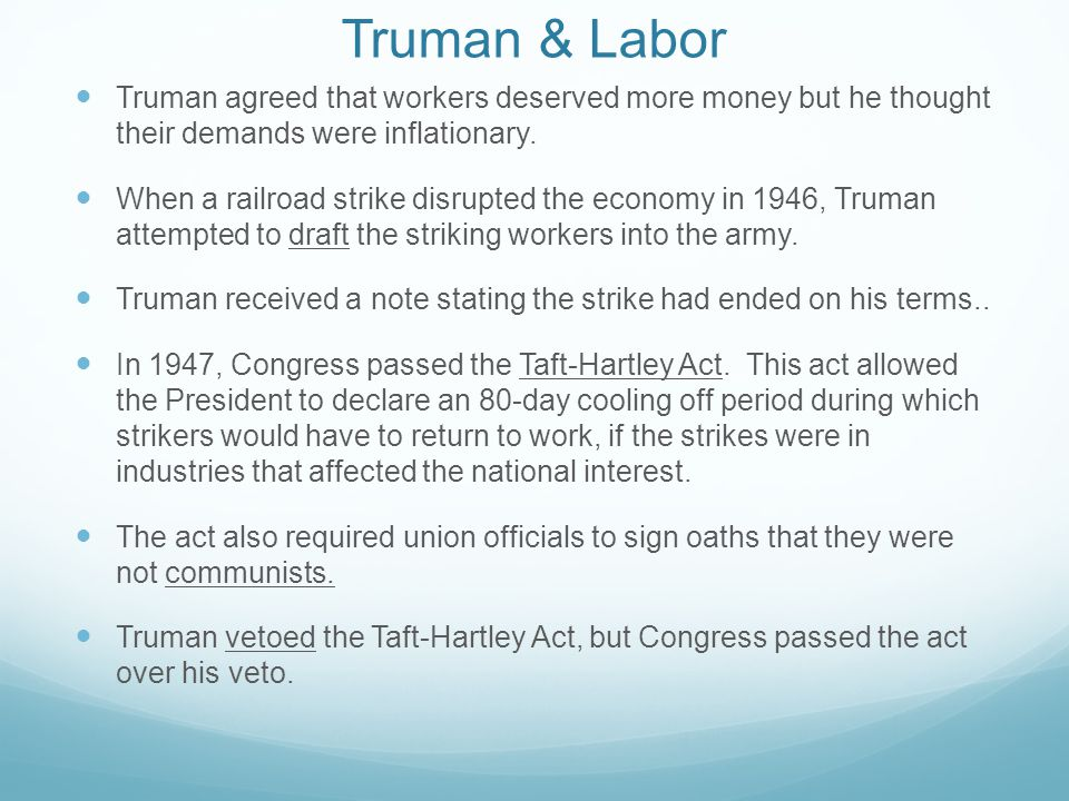 Truman & Labor Truman agreed that workers deserved more money but he thought their demands were inflationary.