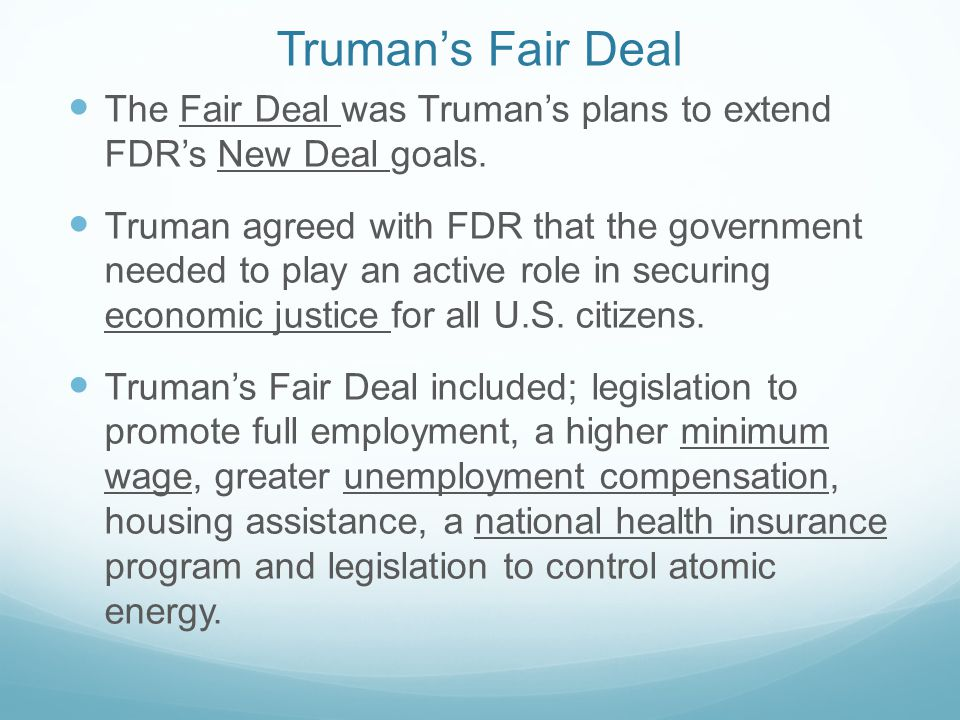 Truman's Fair Deal The Fair Deal was Truman's plans to extend FDR's New Deal goals.