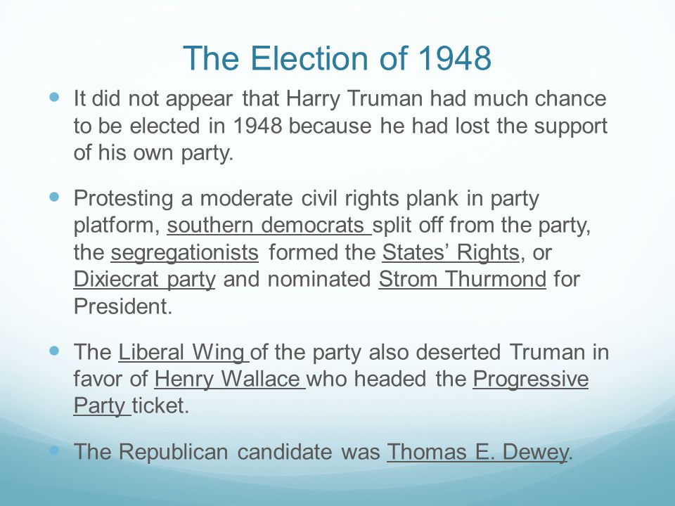 The Election of 1948 It did not appear that Harry Truman had much chance to be elected in 1948 because he had lost the support of his own party.