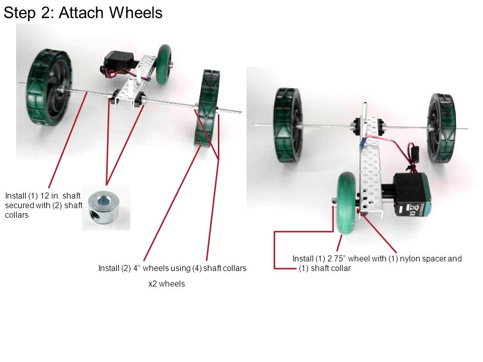 Step 2: Attach Wheels Install (1) 12 in. shaft secured with (2) shaft collars. Install (1) 2.75 wheel with (1) nylon spacer and.