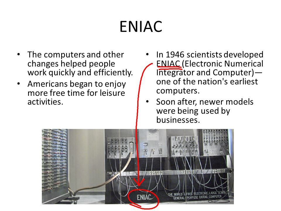ENIAC The computers and other changes helped people work quickly and efficiently. Americans began to enjoy more free time for leisure activities.