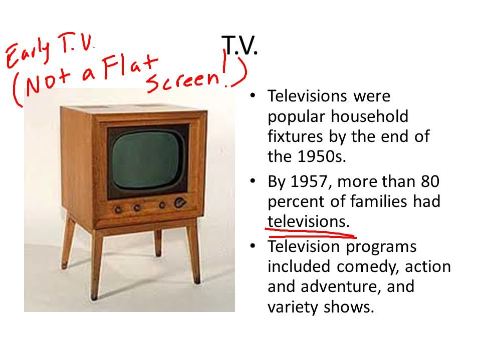 T.V. Televisions were popular household fixtures by the end of the 1950s. By 1957, more than 80 percent of families had televisions.