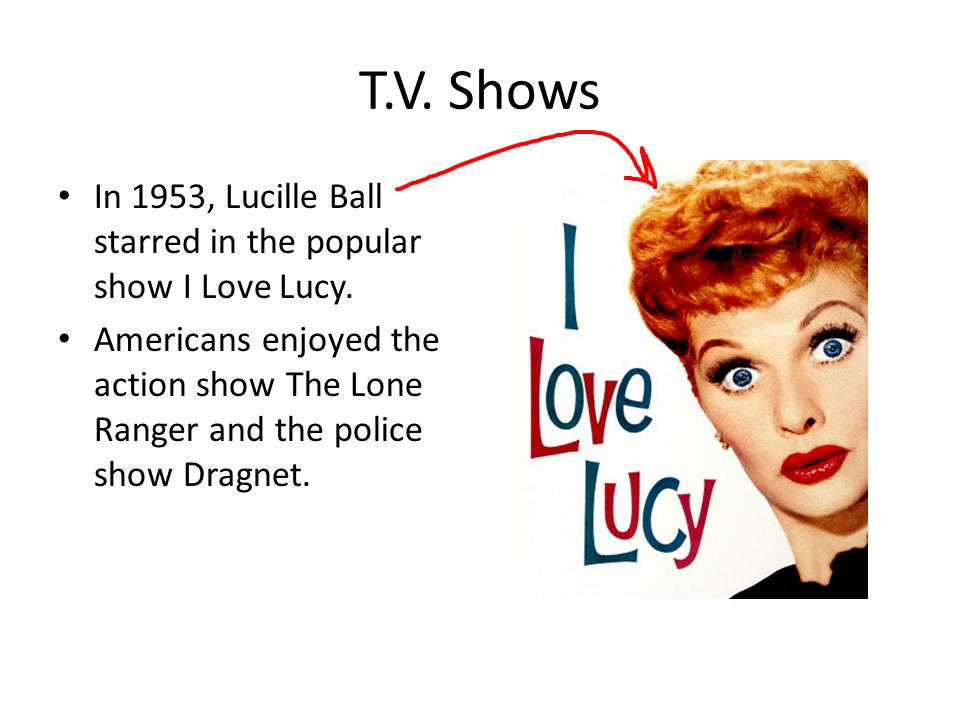 T.V. Shows In 1953, Lucille Ball starred in the popular show I Love Lucy.