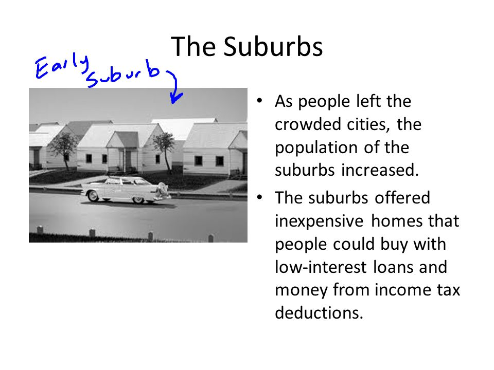 The Suburbs As people left the crowded cities, the population of the suburbs increased.