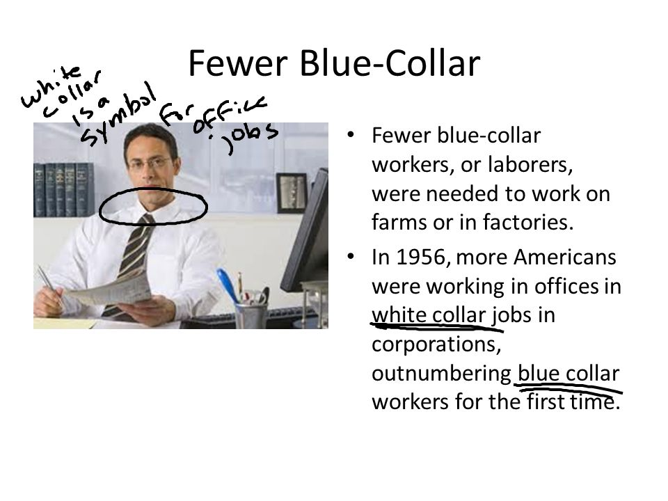 Fewer Blue-Collar Fewer blue-collar workers, or laborers, were needed to work on farms or in factories.