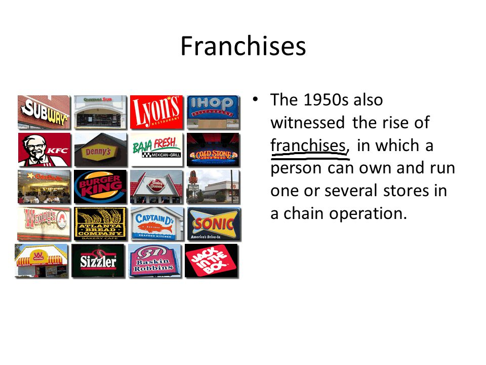 Franchises The 1950s also witnessed the rise of franchises, in which a person can own and run one or several stores in a chain operation.