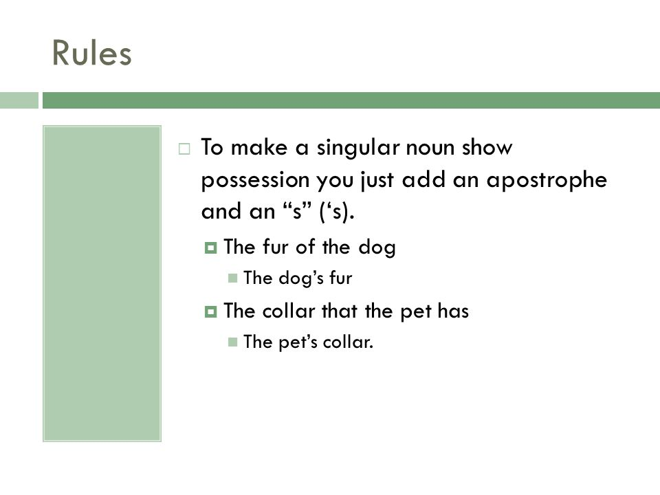 Rules To make a singular noun show possession you just add an apostrophe and an s ('s). The fur of the dog.