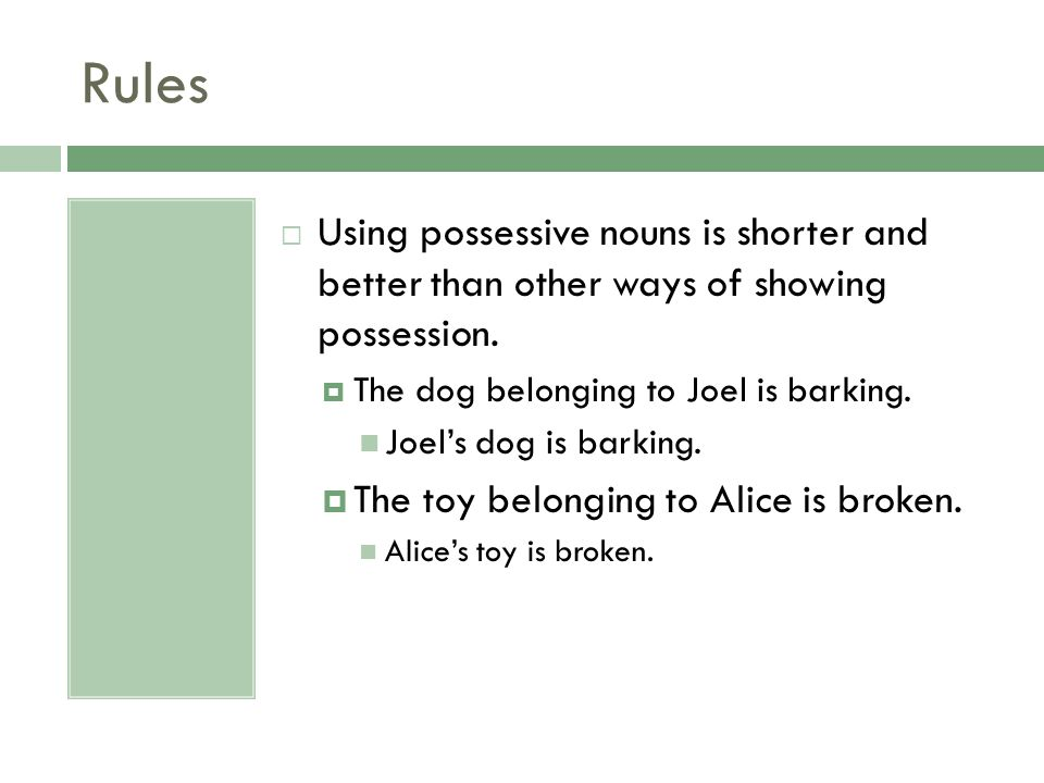 Rules Using possessive nouns is shorter and better than other ways of showing possession. The dog belonging to Joel is barking.