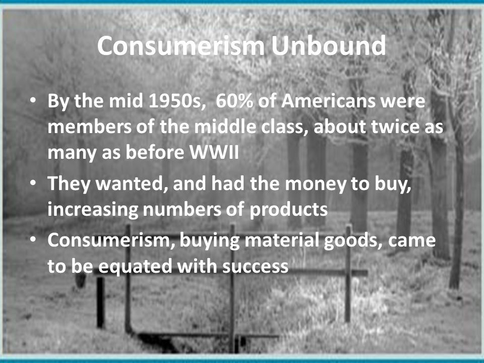 Consumerism Unbound By the mid 1950s, 60% of Americans were members of the middle class, about twice as many as before WWII.